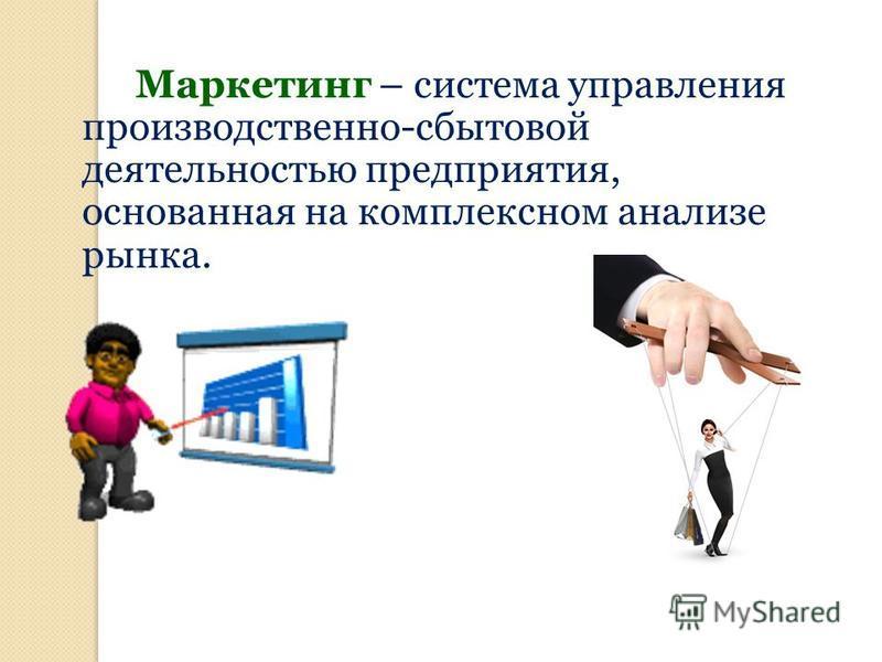 Маркетинг – система управления производственно-сбытовой деятельностью предприятия, основанная на комплексном анализе рынка.
