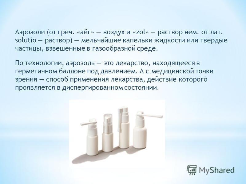 Аэрозоли (от греч. «аёг» воздух и «zol» раствор нем. от лат. solutio раствор) мельчайшие капельки жидкости или твердые частицы, взвешенные в газообразной среде. По технологии, аэрозоль это лекарство, находящееся в герметичном баллоне под давлением. А
