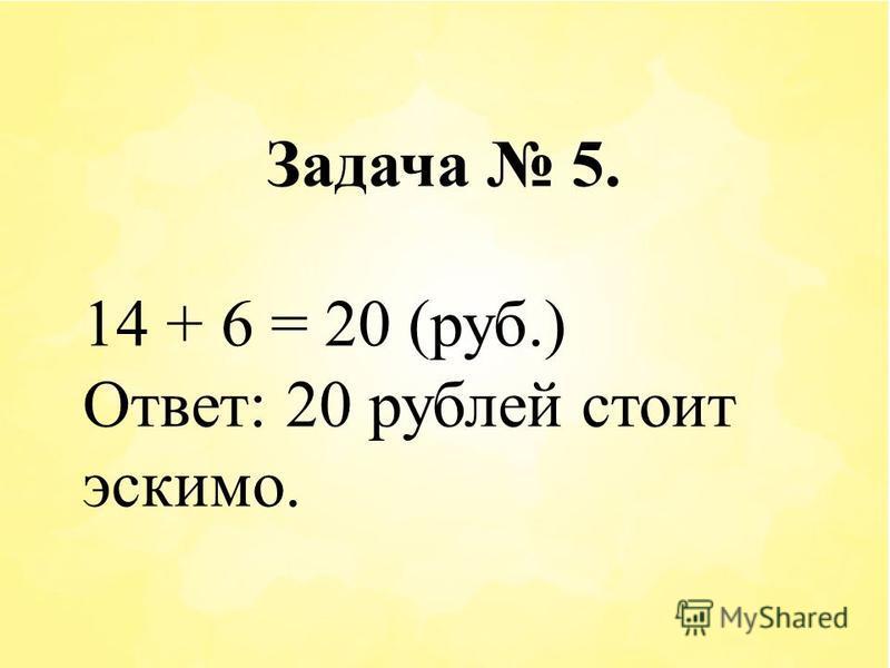 Задача 5. 14 + 6 = 20 (руб.) Ответ: 20 рублей стоит эскимо.