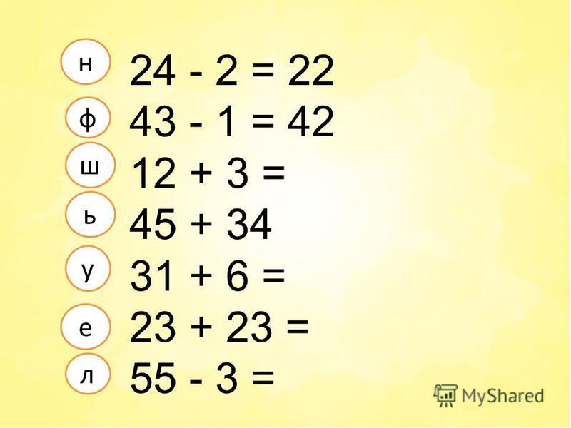 24 - 2 = 22 43 - 1 = 42 12 + 3 = 45 + 34 31 + 6 = 23 + 23 = 55 - 3 = л е ф у н ш