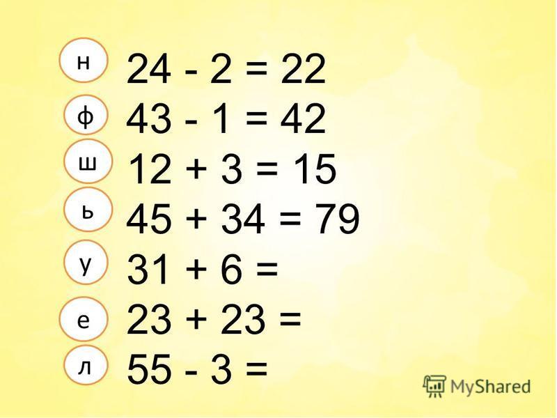 24 - 2 = 22 43 - 1 = 42 12 + 3 = 15 45 + 34 = 79 31 + 6 = 23 + 23 = 55 - 3 = л е ф у н ш