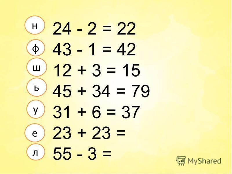 24 - 2 = 22 43 - 1 = 42 12 + 3 = 15 45 + 34 = 79 31 + 6 = 37 23 + 23 = 55 - 3 = л е ф у н ш