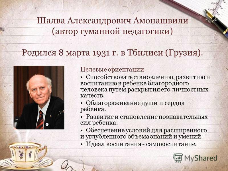 Шалва Александрович Амонашвили (автор гуманной педагогики) Родился 8 марта 1931 г. в Тбилиси (Грузия). Целевые ориентации Способствовать становлению, развитию и воспитанию в ребенке благородного человека путем раскрытия его личностных качеств. Облаго
