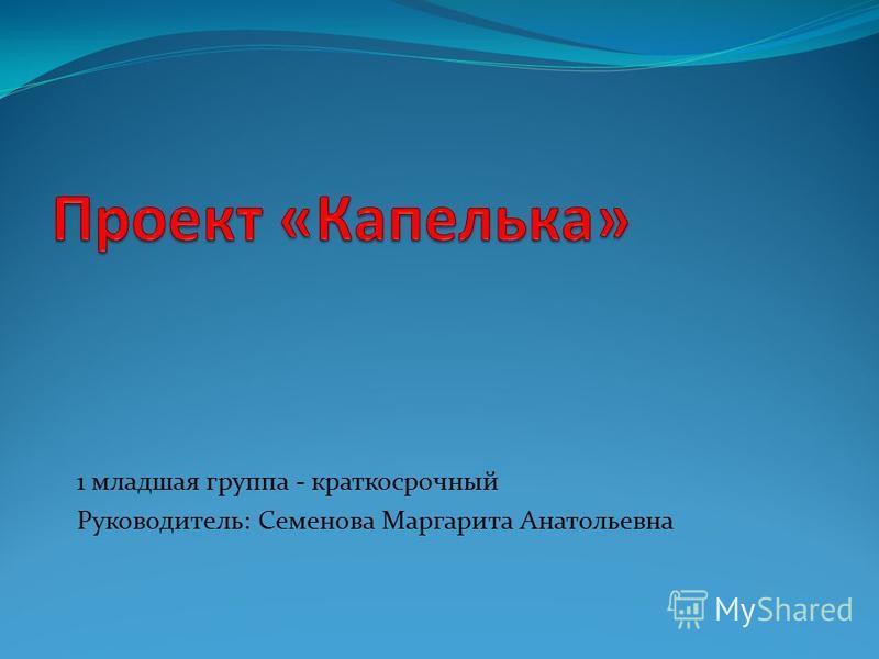 1 младшая группа - краткосрочный Руководитель: Семенова Маргарита Анатольевна
