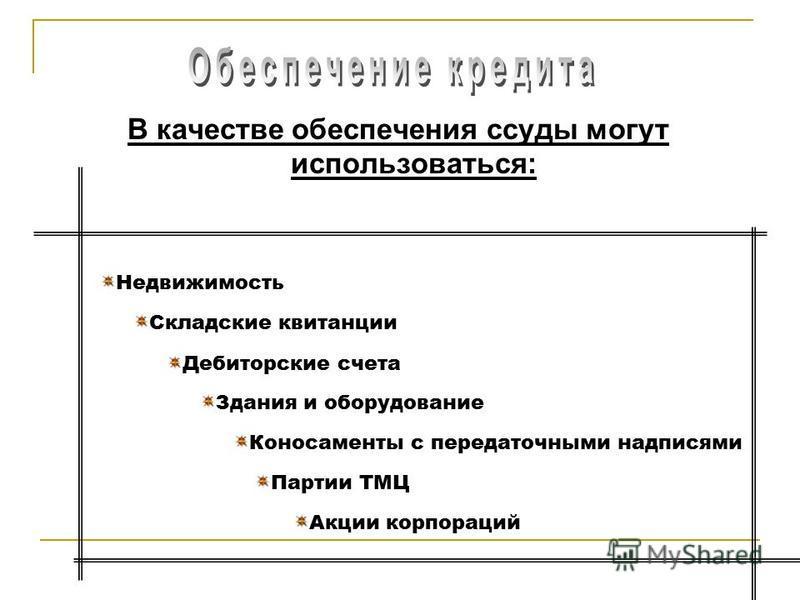В качестве обеспечения ссуды могут использоваться: Недвижимость Складские квитанции Дебиторские счета Здания и оборудование Коносаменты с передаточными надписями Партии ТМЦ Акции корпораций