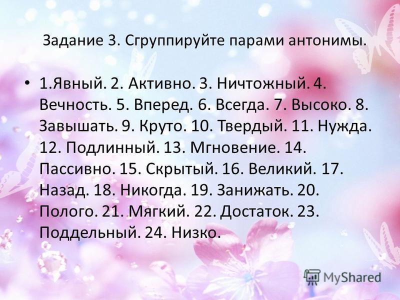 Задание 3. Сгруппируйте парами антонимы. 1.Явный. 2. Активно. 3. Ничтожный. 4. Вечность. 5. Вперед. 6. Всегда. 7. Высоко. 8. Завышать. 9. Круто. 10. Твердый. 11. Нужда. 12. Подлинный. 13. Мгновение. 14. Пассивно. 15. Скрытый. 16. Великий. 17. Назад.