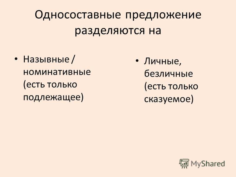 Односоставные предложение разделяются на Назывные / номинативные (есть только подлежащее) Личные, безличные (есть только сказуемое)