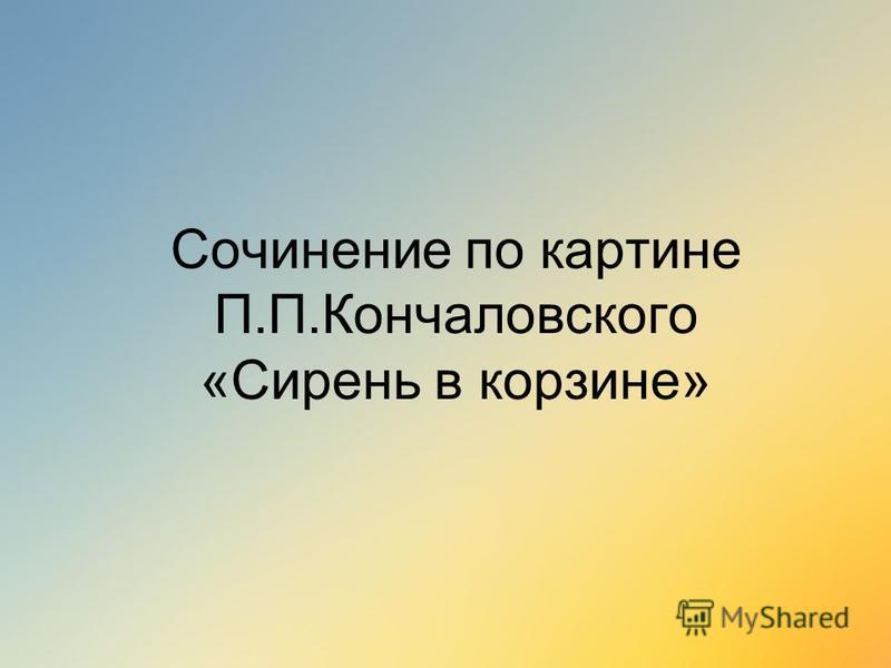 Сочинение по картине П.П.Кончаловского «Сирень в корзине»