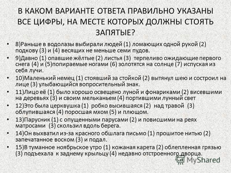 В КАКОМ ВАРИАНТЕ ОТВЕТА ПРАВИЛЬНО УКАЗАНЫ ВСЕ ЦИФРЫ, НА МЕСТЕ КОТОРЫХ ДОЛЖНЫ СТОЯТЬ ЗАПЯТЫЕ? 8)Раньше в водолазы выбирали людей (1) ломающих одной рукой (2) подкову (3) и (4) весящих не меньше семи пудов. 9)Давно (1) опавшие жёлтые (2) листья (3) тер