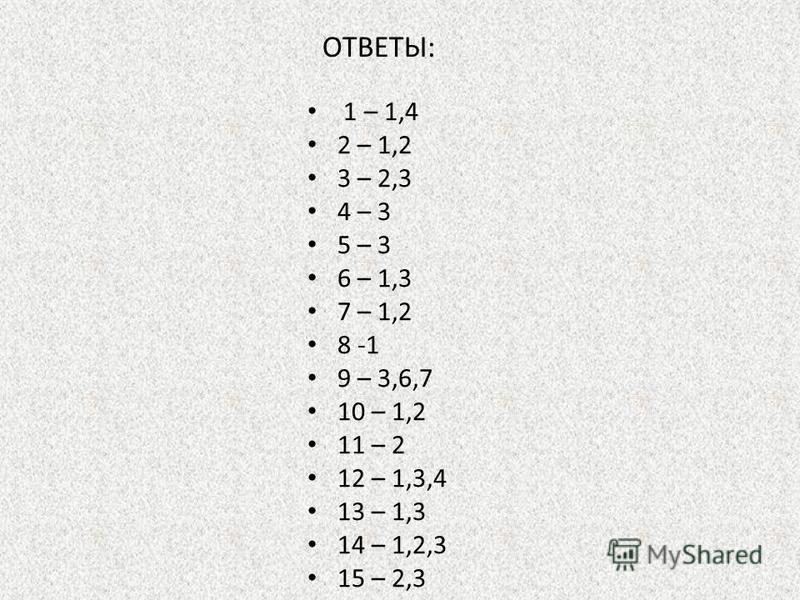 ОТВЕТЫ: 1 – 1,4 2 – 1,2 3 – 2,3 4 – 3 5 – 3 6 – 1,3 7 – 1,2 8 -1 9 – 3,6,7 10 – 1,2 11 – 2 12 – 1,3,4 13 – 1,3 14 – 1,2,3 15 – 2,3