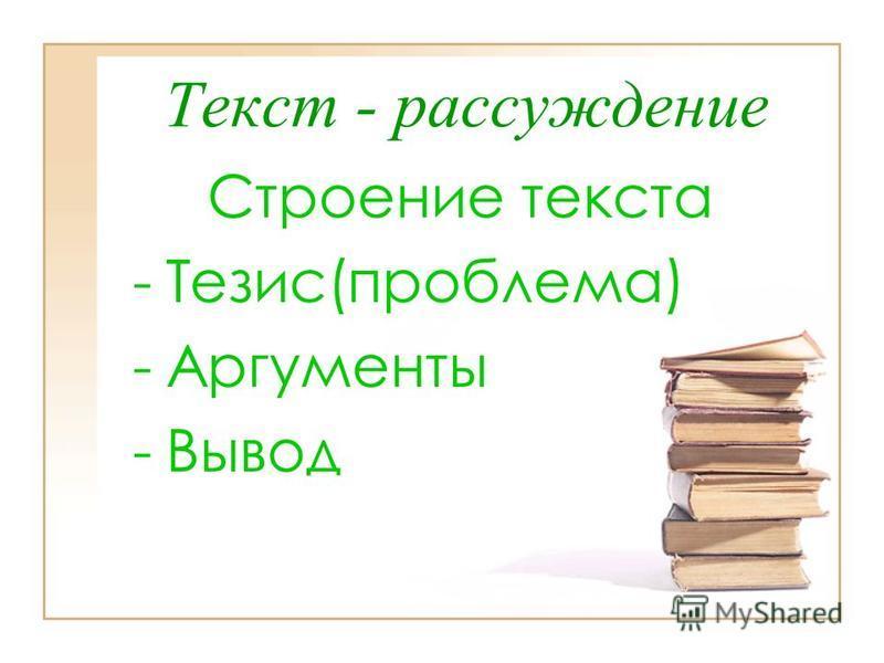 Текст - рассуждение Строение текста -Т-Тезис(проблема) -А-Аргументы -В-Вывод