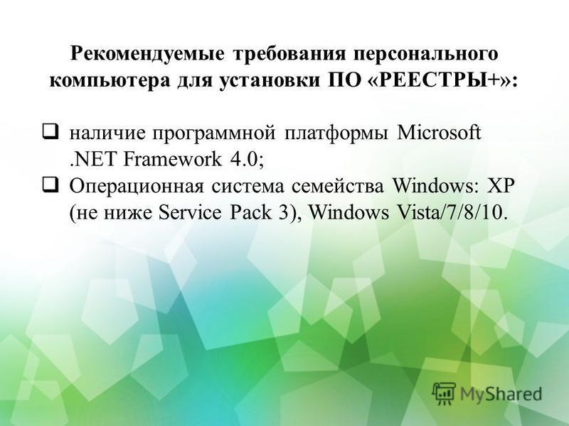 Рекомендуемые требования персонального компьютера для установки ПО «РЕЕСТРЫ+»: наличие программной платформы Microsoft.NET Framework 4.0; Операционная система семейства Windows: XP (не ниже Service Pack 3), Windows Vista/7/8/10.
