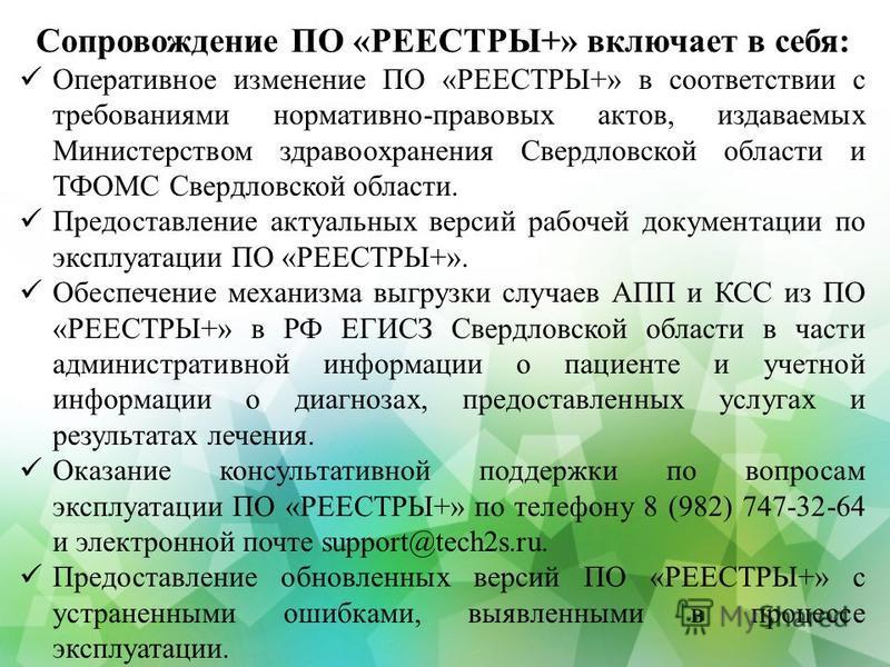 Сопровождение ПО «РЕЕСТРЫ+» включает в себя: Оперативное изменение ПО «РЕЕСТРЫ+» в соответствии с требованиями нормативно-правовых актов, издаваемых Министерством здравоохранения Свердловской области и ТФОМС Свердловской области. Предоставление актуа