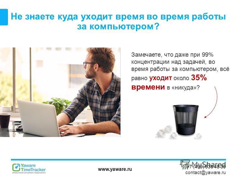 www.yaware.ru +7 (499) 638 48 39 contact@yaware.ru Не знаете куда уходит время во время работы за компьютером? Замечаете, что даже при 99% концентрации над задачей, во время работы за компьютером, всё равно уходит около 35% времени в «никуда»?