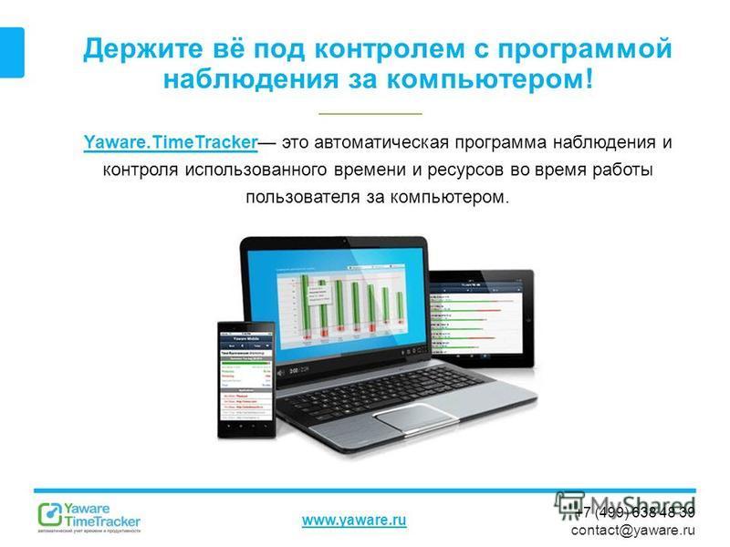 +7 (499) 638 48 39 contact@yaware.ru www.yaware.ru Держите вё под контролем с программой наблюдения за компьютером! Yaware.TimeTrackerYaware.TimeTracker это автоматическая программа наблюдения и контроля использованного времени и ресурсов во время ра