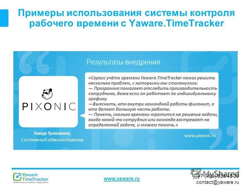 Результаты внедрения www.yaware.ru +7 (499) 638 48 39 contact@yaware.ru Примеры использования системы контроля рабочего времени с Yaware.TimeTracker Тимур Туляганов, Системный администратор «Сервис учёта времени Yaware.TimeTracker помог решить нескол