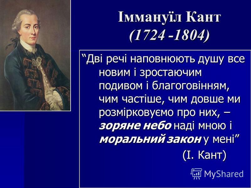 Іммануїл Кант (1724 -1804) Дві речі наповнюють душу все новим і зростаючим подивом і благоговінням, чим частіше, чим довше ми розмірковуємо про них, – зоряне небо наді мною і моральний закон у мені (І. Кант)