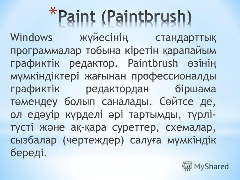 Windows ж ү йесіні ң стандартты қ программалар тобына кіретін қ арапайым графиктік редактор. Paintbrush ө зіні ң м ү мкіндіктері жа ғ ынан профессионалды графиктік редактордан біршама т ө мендеу болып саналады. С ө йтсе де, ол ед ә уір к ү рделі ә рі