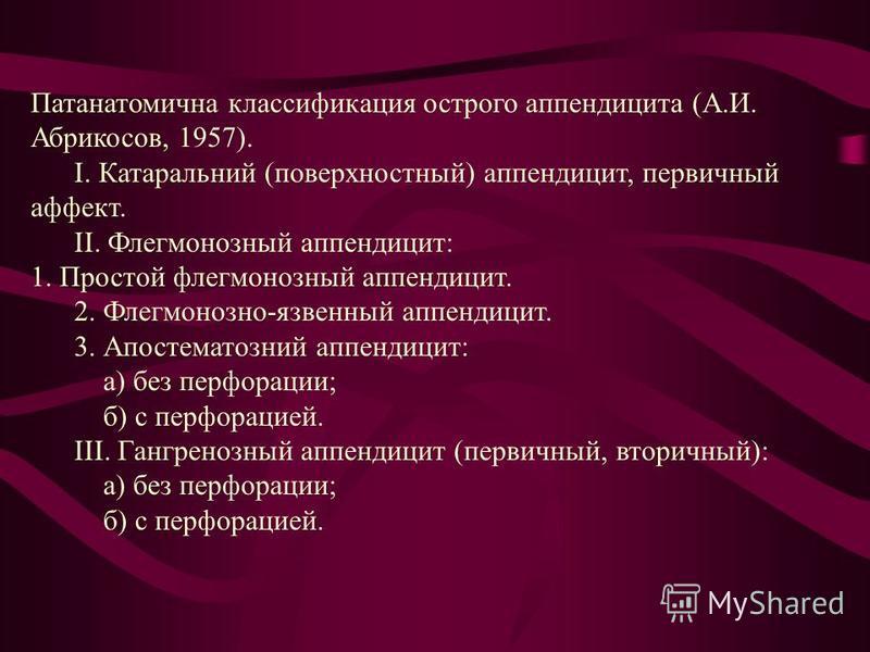 Патанатомична классификация острого аппендицита (А.И. Абрикосов, 1957). І. Катаральний (поверхностный) аппендицит, первичный аффект. ІІ. Флегмонозный аппендицит: 1. Простой флегмонозный аппендицит. 2. Флегмонозно-язвенный аппендицит. 3. Апостематозни