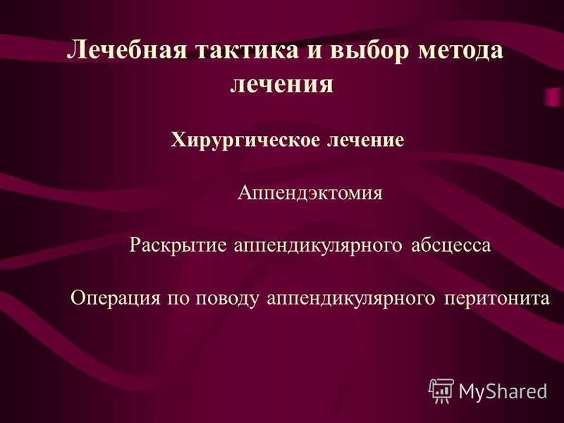 Лечебная тактика и выбор метода лечения Хирургическое лечение Аппендэктомия Раскрытие аппендикулярного абсцесса Операция по поводу аппендикулярного перитонита