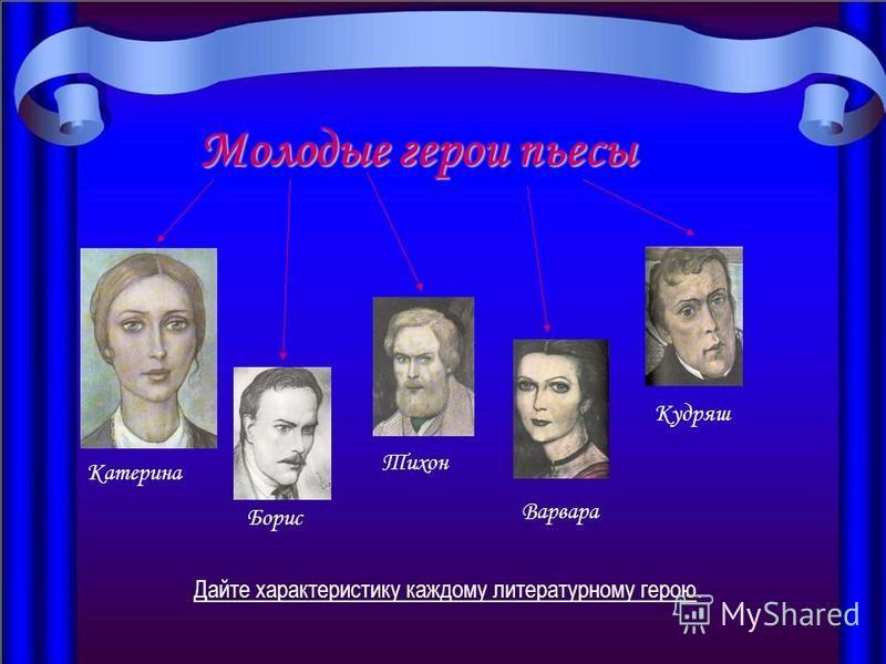 Молодые герои пьесы Катерина Борис Тихон Варвара Кудряш Дайте характеристику каждому литературному герою.