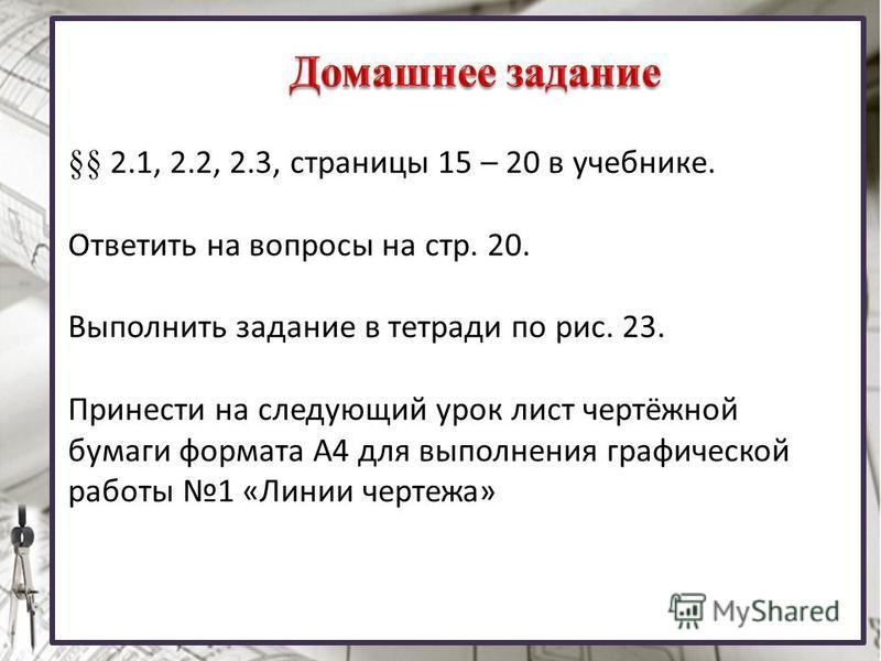 §§ 2.1, 2.2, 2.3, страницы 15 – 20 в учебнике. Ответить на вопросы на стр. 20. Выполнить задание в тетради по рис. 23. Принести на следующий урок лист чертёжной бумаги формата А4 для выполнения графической работы 1 «Линии чертежа»