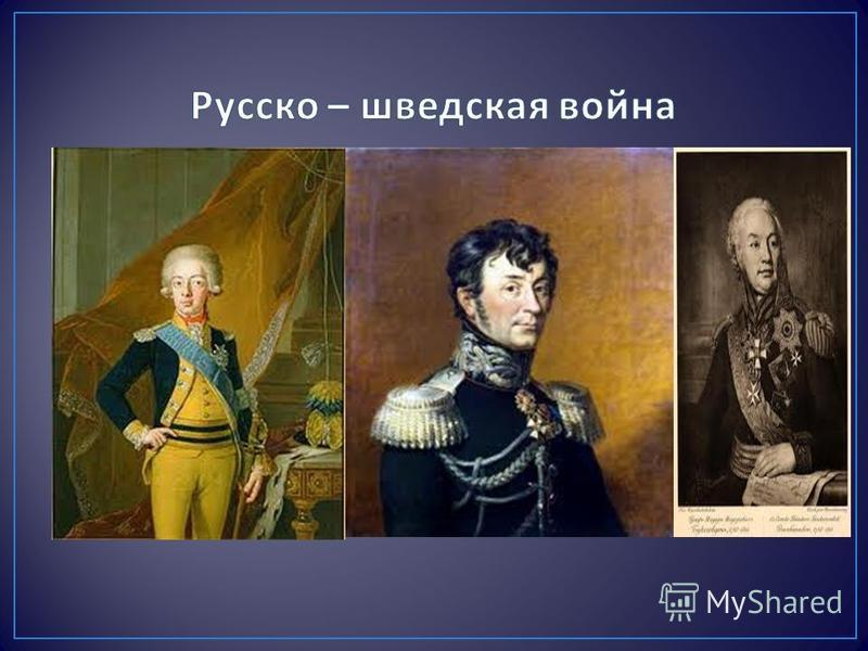 Причиной войны послужил отказ короля Швеции Густава 4 Адольфа на предложение России присоединиться к антианглийской коалиции. 9 февраля 1808 года войска Буксгевдена вторглись в Финляндию. 16 марта объявлена война. Русские войска заняли Гельсингфорс (