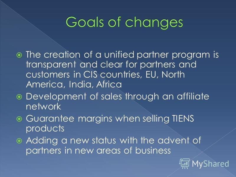 The creation of a unified partner program is transparent and clear for partners and customers in CIS countries, EU, North America, India, Africa Development of sales through an affiliate network Guarantee margins when selling TIENS products Adding a