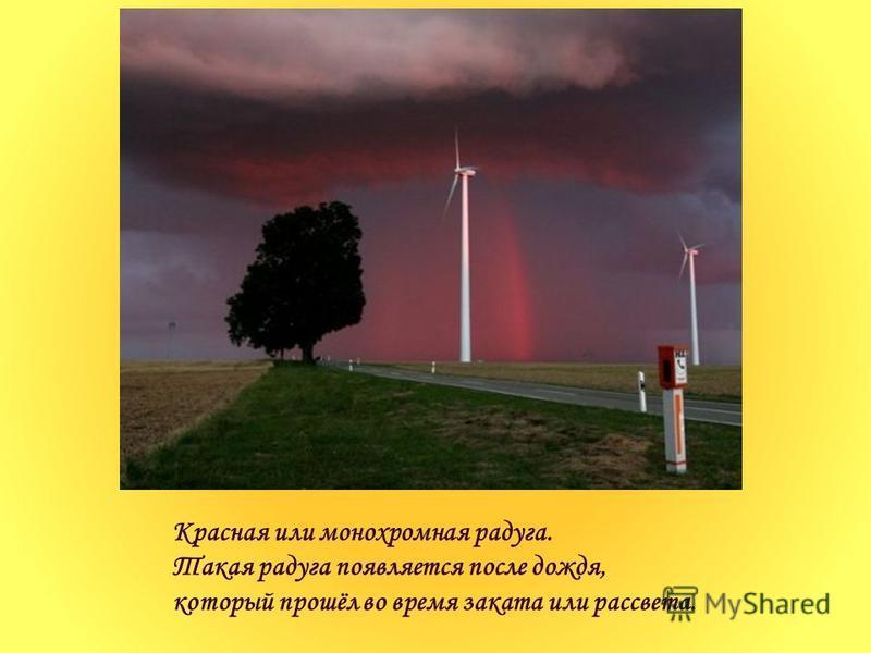 Красная или монохромная радуга. Такая радуга появляется после дождя, который прошёл во время заката или рассвета.