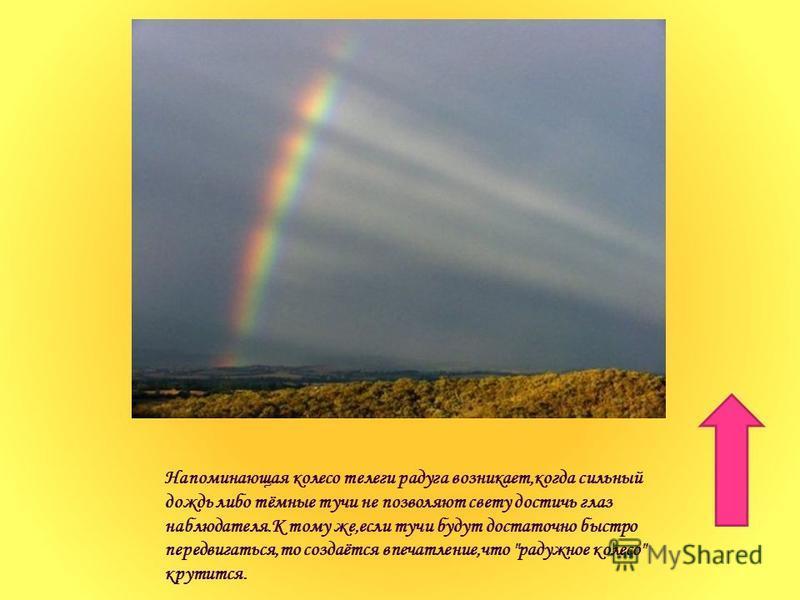 Напоминающая колесо телеги радуга возникает,когда сильный дождь либо тёмные тучи не позволяют свету достичь глаз наблюдателя.К тому же,если тучи будут достаточно быстро передвигаться,то создаётся впечатление,что радужное колесо крутится.