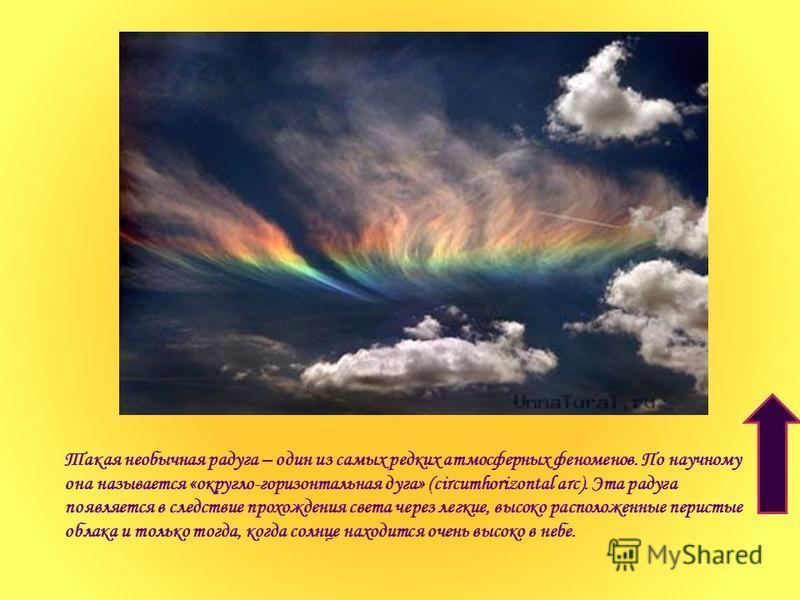 Такая необычная радуга – один из самых редких атмосферных феноменов. По научному она называется «округло-горизонтальная дуга» (circumhorizontal arc). Эта радуга появляется в следствие прохождения света через легкие, высоко расположенные перистые обла