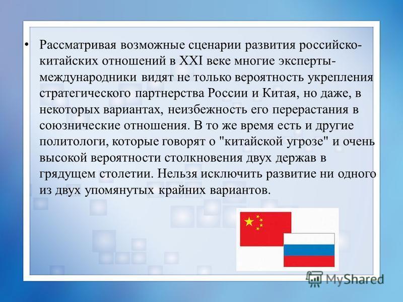 Рассматривая возможные сценарии развития российско- китайских отношений в XXI веке многие эксперты- международники видят не только вероятность укрепления стратегического партнерства России и Китая, но даже, в некоторых вариантах, неизбежность его пер