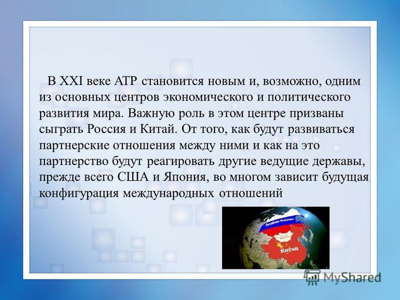 В XXI веке АТР становится новым и, возможно, одним из основных центров экономического и политического развития мира. Важную роль в этом центре призваны сыграть Россия и Китай. От того, как будут развиваться партнерские отношения между ними и как на э