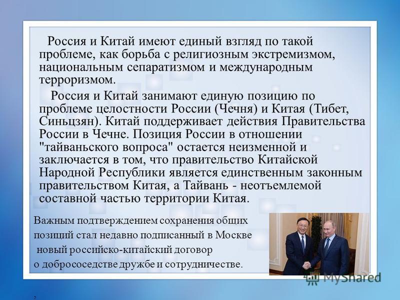 Россия и Китай имеют единый взгляд по такой проблеме, как борьба с религиозным экстремизмом, национальным сепаратизмом и международным терроризмом. Россия и Китай занимают единую позицию по проблеме целостности России (Чечня) и Китая (Тибет, Синьцзян