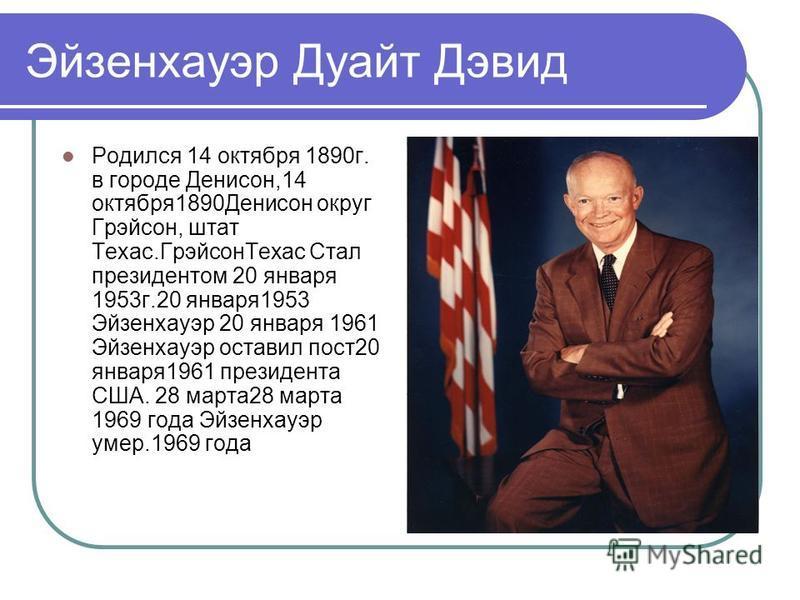 Эйзенхауэр Дуайт Дэвид Родился 14 октября 1890 г. в городе Денисон,14 октября 1890Денисон округ Грэйсон, штат Техас.Грэйсон Техас Стал президентом 20 января 1953 г.20 января 1953 Эйзенхауэр 20 января 1961 Эйзенхауэр оставил пост 20 января 1961 презид