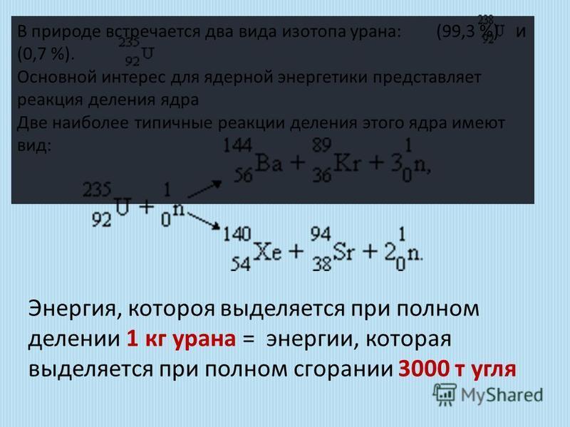 В природе встречается два вида изотопа урана: (99,3 %) и (0,7 %). Основной интерес для ядерной энергетики представляет реакция деления ядра Две наиболее типичные реакции деления этого ядра имеют вид: Энергия, которая выделяется при полном делении 1 к
