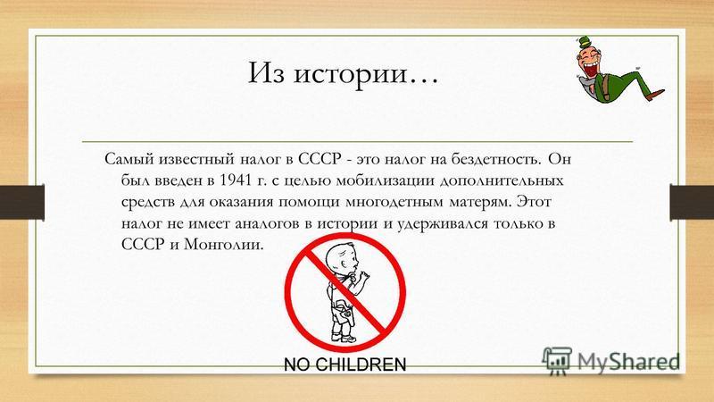 Из истории… Самый известный налог в СССР - это налог на бездетность. Он был введен в 1941 г. с целью мобилизации дополнительных средств для оказания помощи многодетным матерям. Этот налог не имеет аналогов в истории и удерживался только в СССР и Монг