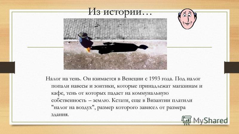 Из истории… Налог на тень. Он взимается в Венеции с 1993 года. Под налог попали навесы и зонтики, которые принадлежат магазинам и кафе, тень от которых падает на коммунальную собственность – землю. Кстати, еще в Византии платили