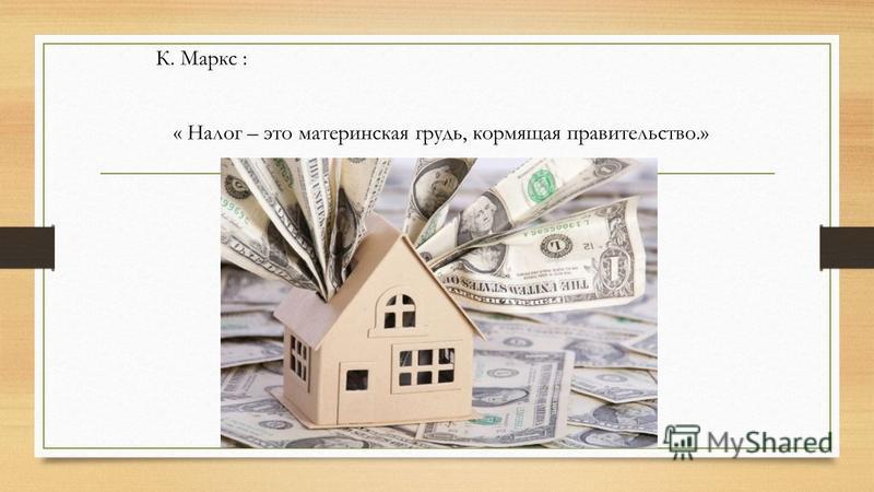 К. Маркс : « Налог – это материнская грудь, кормящая правительство.»