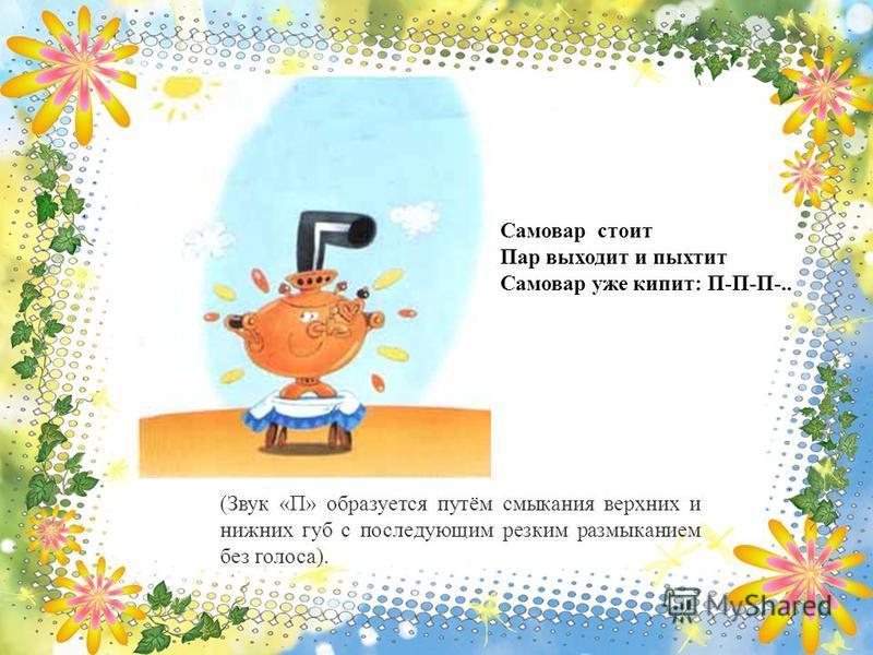 Самовар стоит Пар выходит и пыхтит Самовар уже кипит: П-П-П-.. (Звук «П» образуется путём смыкания верхних и нижних губ с последующим резким размыканием без голоса).