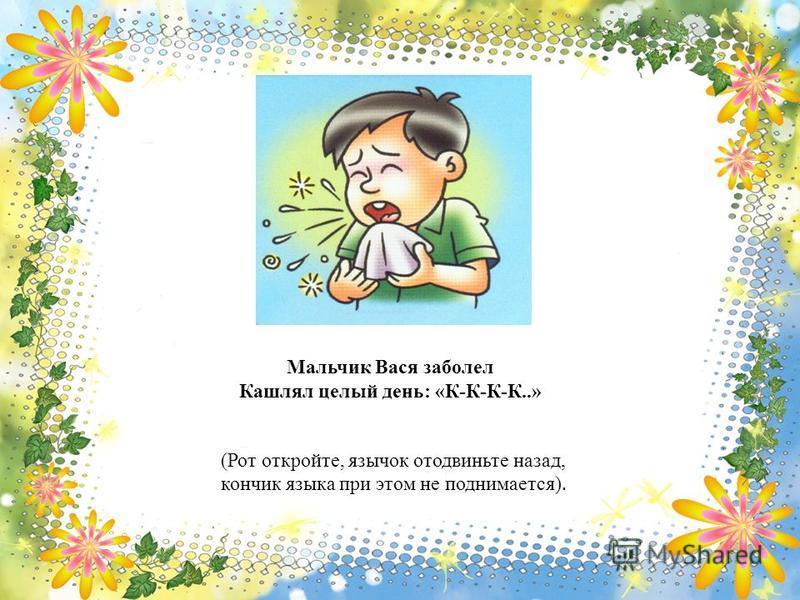 Мальчик Вася заболел Кашлял целый день: «К-К-К-К..» (Рот откройте, язычок отодвиньте назад, кончик языка при этом не поднимается).