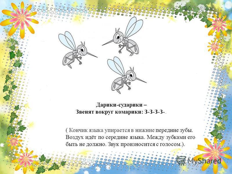 Дарики-сударики – Звенят вокруг комарики: З-З-З-З-.. ( Кончик языка упирается в нижние передние зубы. Воздух идёт по середине языка. Между зубками его быть не должно. Звук произносится с голосом.).