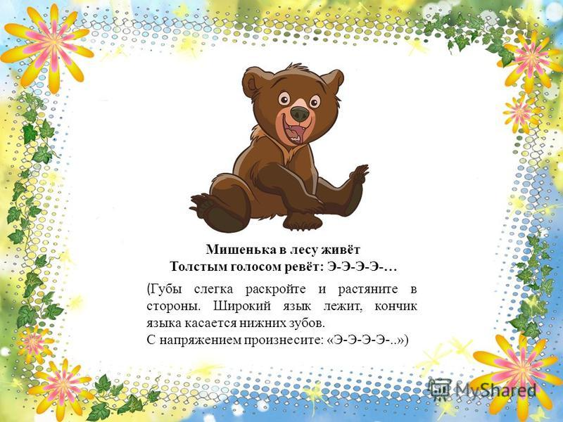 Мишенька в лесу живёт Толстым голосом ревёт: Э-Э-Э-Э-… ( Губы слегка раскройте и растяните в стороны. Широкий язык лежит, кончик языка касается нижних зубов. С напряжением произнесите: «Э-Э-Э-Э-..»)