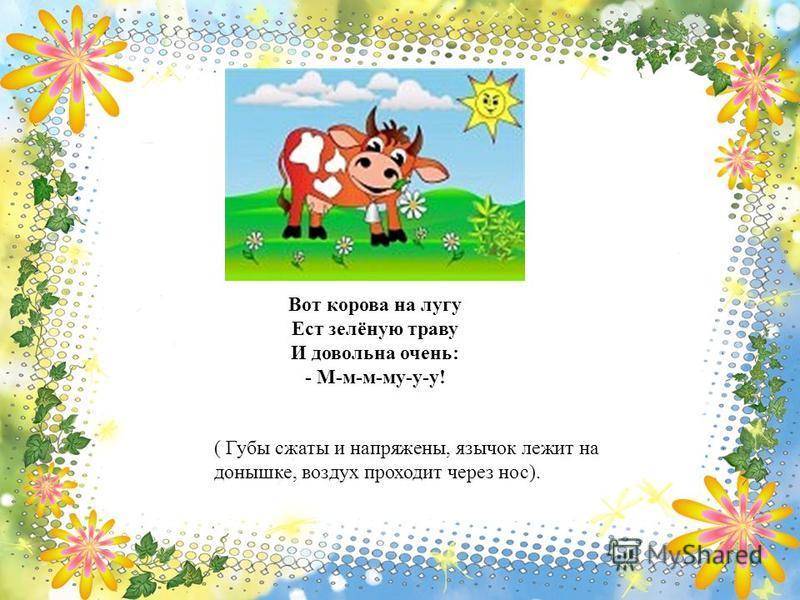 Вот корова на лугу Ест зелёную траву И довольна очень: - М-м-м-му-у-у! ( Губы сжаты и напряжены, язычок лежит на донышке, воздух проходит через нос).