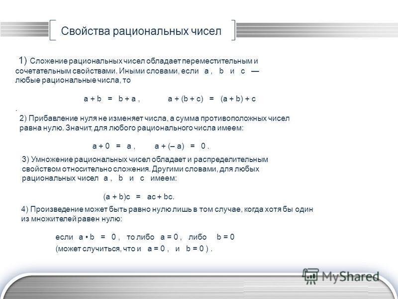 LOGO www.themegallery.com Свойства рациональных чисел 1) Сложение рациональных чисел обладает переместительным и сочетательным свойствами. Иными словами, если а, b и c любые рациональные числа, то а + b = b + а, а + (b + с) = (а + b) + с. 2) Прибавле