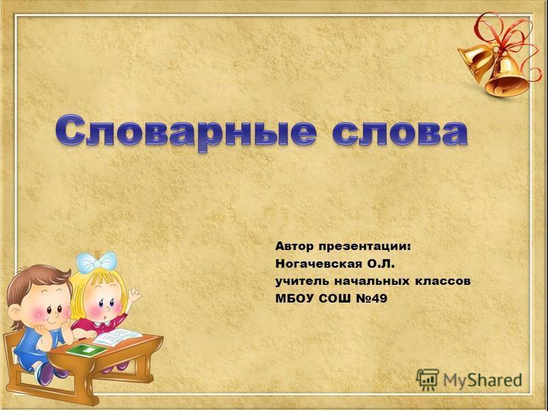 Автор презентации: Ногачевская О.Л. учитель начальных классов МБОУ СОШ 49