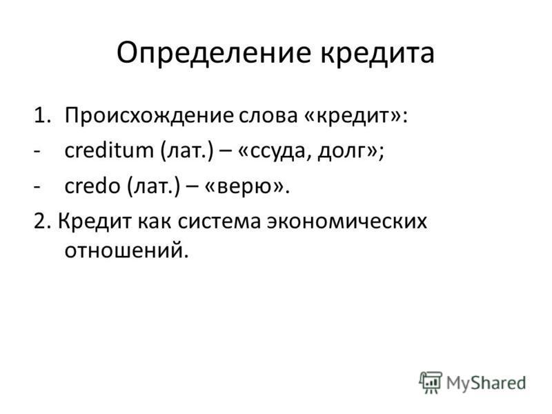 Определение кредита 1. Происхождение слова «кредит»: -creditum (лат.) – «ссуда, долг»; -credo (лат.) – «верю». 2. Кредит как система экономических отношений.