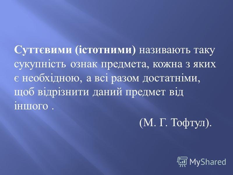 Суттєвими (істотними) називають таку сукупність ознак предмета, кожна з яких є необхідною, а всі разом достатніми, щоб відрізнити даний предмет від іншого. (М. Г. Тофтул).
