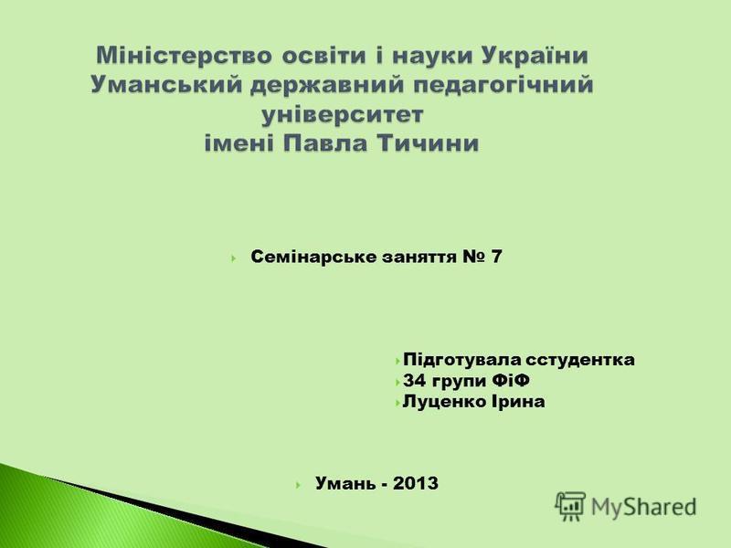 Семінарське заняття 7 Підготувала сстудентка 34 групи ФіФ Луценко Ірина Умань - 2013