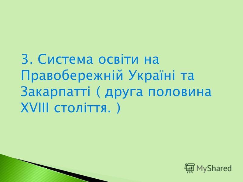 3. Система освіти на Правобережній Україні та Закарпатті ( друга половина XVIII століття. )